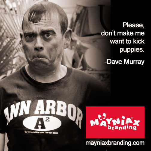 Dave Murray, the Big Guy at Mayniax Branding, soaked and imploring you to not make him want to kick puppies.