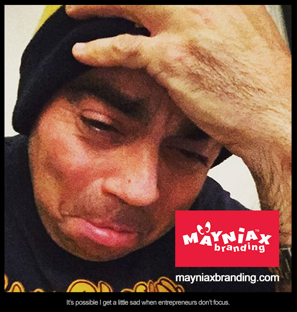 mayniax branding - It makes me incredibly sad when entrepreneurs don't focus