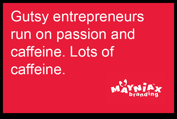 Mayniax Branding - Gutsy entrepreneurs run on passion and caffeine. Lots of caffeine.