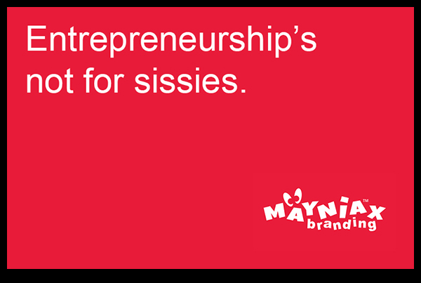 Mayniax Branding - Entrepreneurship's not for sissies!