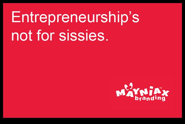 Mayniax Branding - Entrepreneurship's not for sissies!