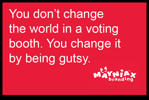 Mayniax Branding - You don't change the world in a voting booth. You change it by being gutsy.
