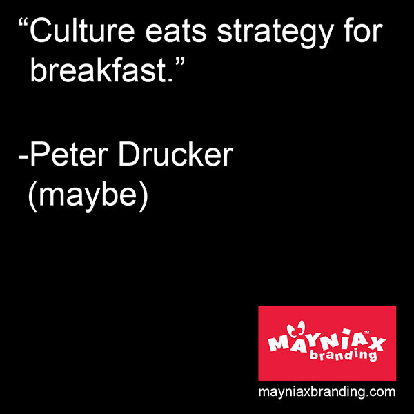 Mayniax Branding - Culture eats strategy for breakfast -Peter Drucker (maybe)