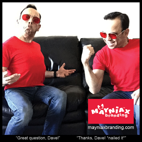 Mayniax Branding - Dave tells he Dave he asked a great question. And then Dave celebrates for asking that great question. Weird.
