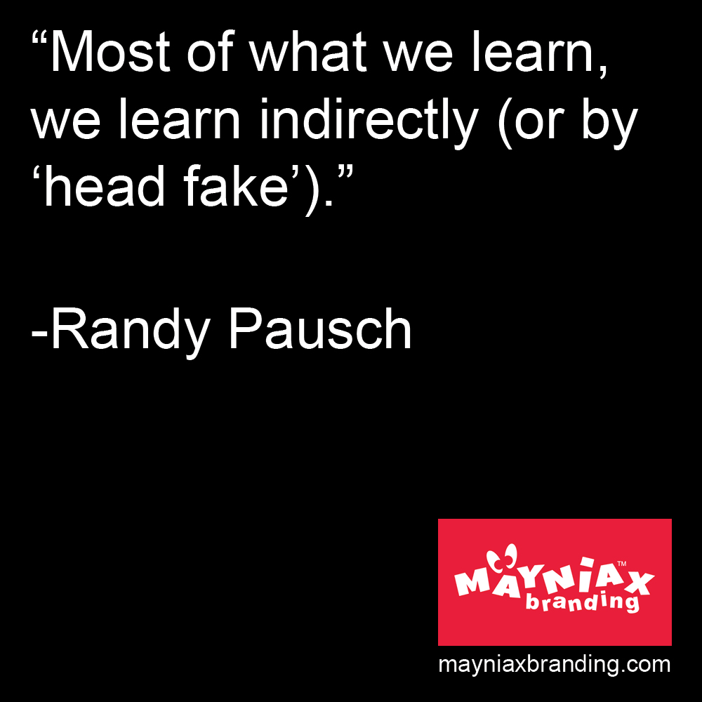 "Mayniax Branding - Randy Pausch Quote: ""Most of what we learn, we learn indirectly (or by 'head fake')."""